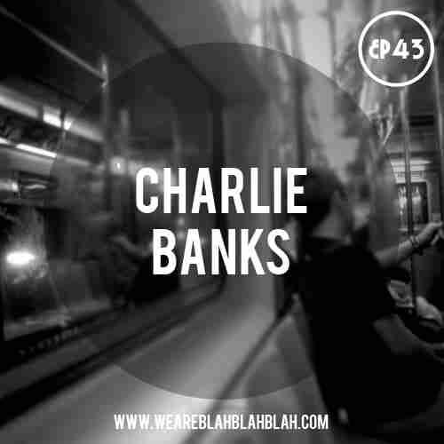 WeAreBlahBlahBlah EP43 – Mixed Charlie Banks