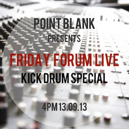 Tech: Pointblank Presents – Friday Forum Live! KICK DRUM Special (Video) 4pm 13.09.13