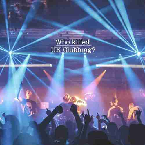 Who killed UK Clubbing & why so many Nightclub Closures?